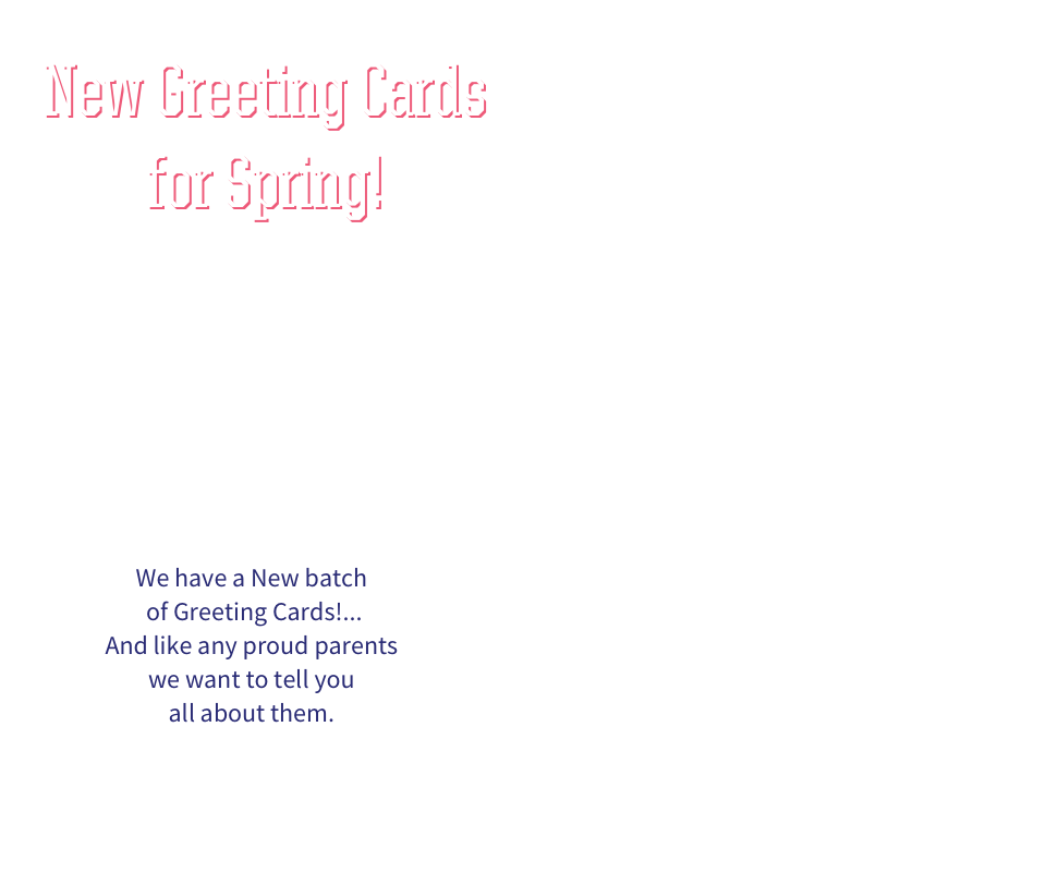 New Greeting Cards for Spring! We have a new batch of greeting cards, and like any proud parents we want to tell you all about them.