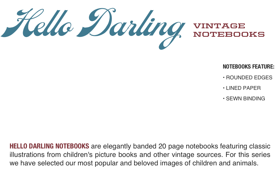 HELLO DARLING NOTEBOOKS are elegantly banded 20 page notebooks featuring classic illustrations from children's picture books and other vintage sources. For this series we have selected our most popular and beloved images of children and animals.