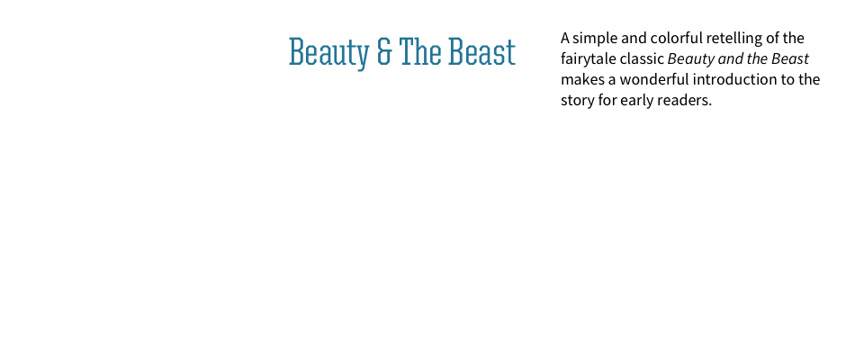 A simple and colorful retelling of the fairytale classic Beauty and the Beast makes a wonderful introduction to the story for early readers.