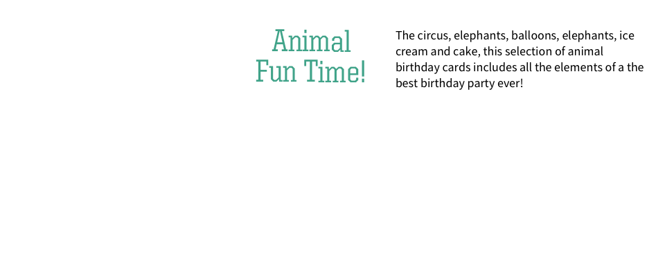 Animal Fun Time – The circus, elephants, balloons, elephants, ice cream and cake, this selection of animal birthday cards includes all the elements of a the best birthday party ever.