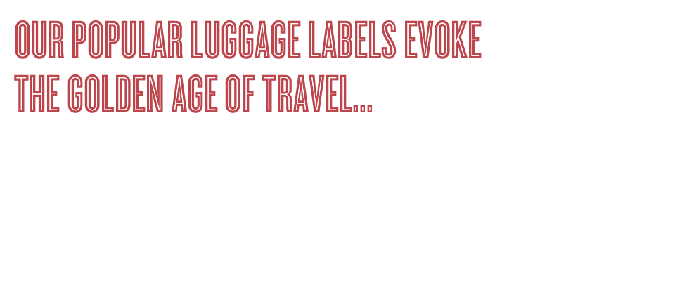 Our popular luggage labels evoke the Golden Age of Travel.